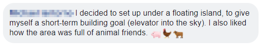 Facebook text: I decided to set up under a floating island, to give myself a short-term building goal (elevator into the sky). I also liked how the area was full of animal friends.
